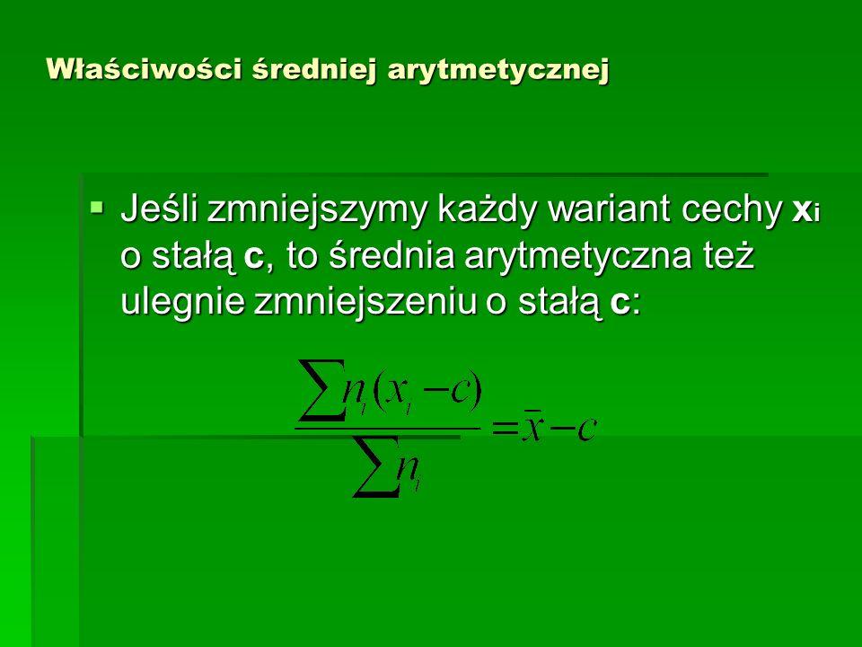 Właściwości średniej arytmetycznej Jeśli zmniejszymy każdy wariant cechy x i o stałą c, to średnia arytmetyczna też ulegnie zmniejszeniu o stałą c: Je
