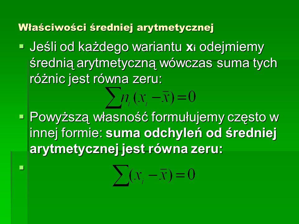 Właściwości średniej arytmetycznej Jeśli od każdego wariantu x i odejmiemy średnią arytmetyczną wówczas suma tych różnic jest równa zeru: Jeśli od każ
