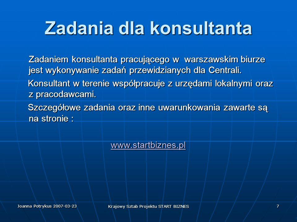 Joanna Potrykus 2007-03-23 Krajowy Sztab Projektu START BIZNES 7 Zadania dla konsultanta Zadaniem konsultanta pracującego w warszawskim biurze jest wykonywanie zadań przewidzianych dla Centrali.