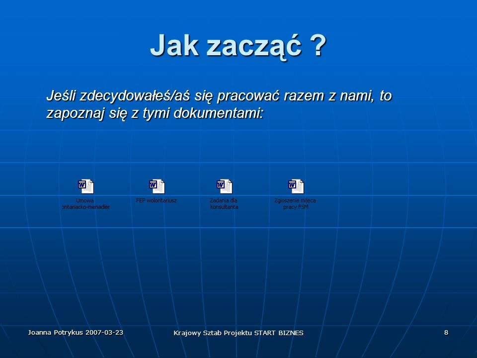 Joanna Potrykus 2007-03-23 Krajowy Sztab Projektu START BIZNES 9 Kontakt Zainteresowanych prosimy o wypełnienie formularza umowy o pracę oraz wysłanie jej w formie elektronicznej pod niżej podany adres e-mail.
