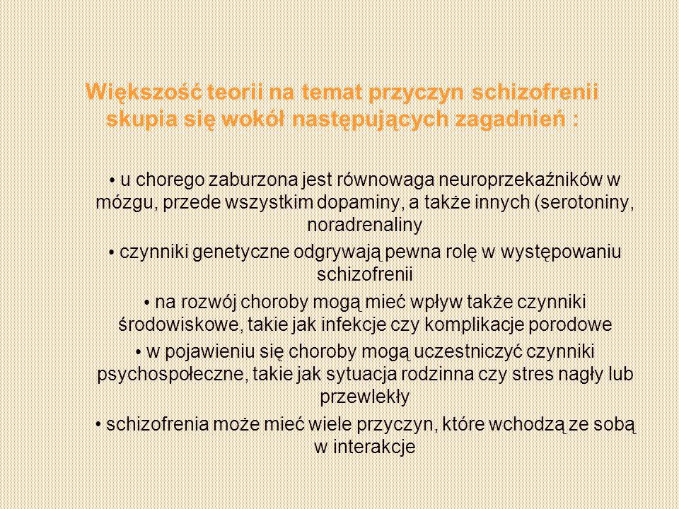Większość teorii na temat przyczyn schizofrenii skupia się wokół następujących zagadnień : u chorego zaburzona jest równowaga neuroprzekaźników w mózg