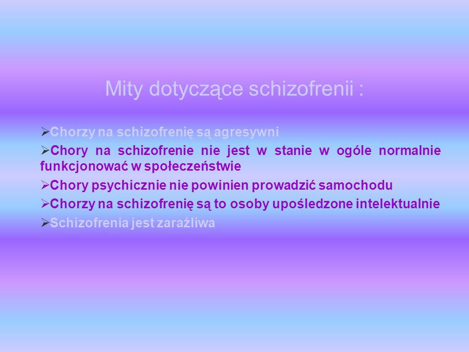 Mity dotyczące schizofrenii : Chorzy na schizofrenię są agresywni Chory na schizofrenie nie jest w stanie w ogóle normalnie funkcjonować w społeczeńst