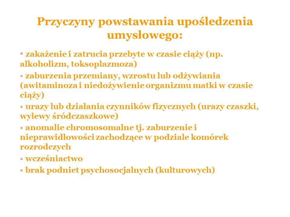 Przyczyny powstawania upośledzenia umysłowego: zakażenie i zatrucia przebyte w czasie ciąży (np. alkoholizm, toksoplazmoza) zaburzenia przemiany, wzro