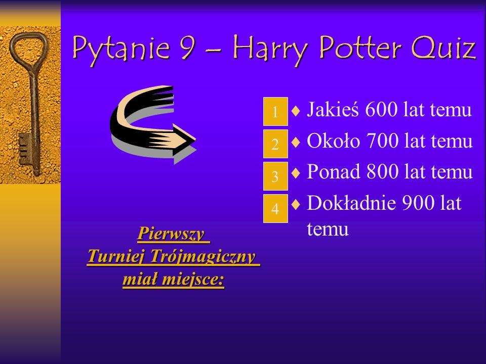 Pytanie 9 – Harry Potter Quiz Jakieś 600 lat temu Około 700 lat temu Ponad 800 lat temu Dokładnie 900 lat temu Pierwszy Turniej Trójmagiczny miał miej