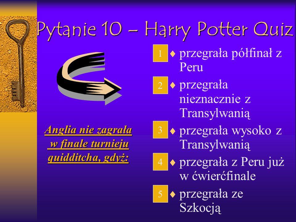 Pytanie 10 – Harry Potter Quiz przegrała półfinał z Peru przegrała nieznacznie z Transylwanią przegrała wysoko z Transylwanią przegrała z Peru już w ć