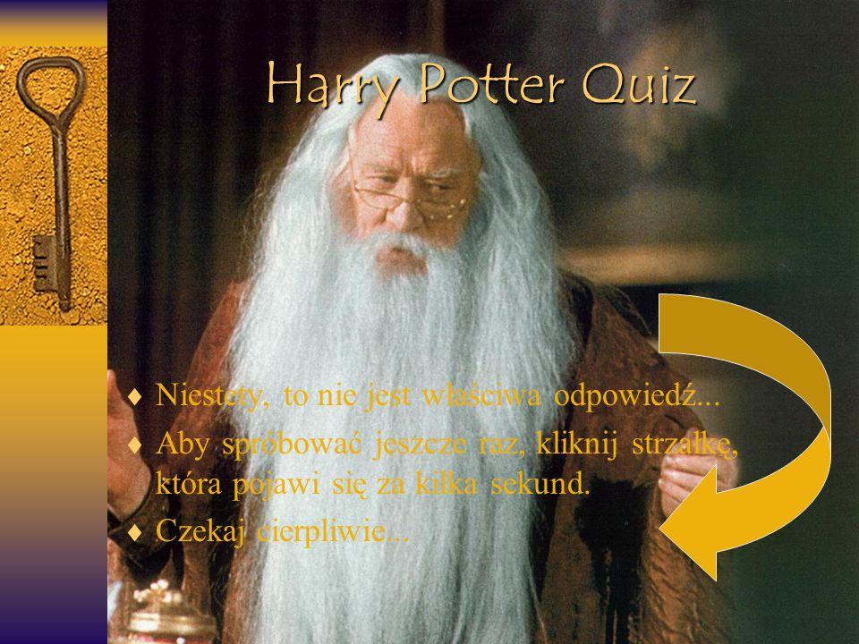 Harry Potter Quiz Niestety, to nie jest właściwa odpowiedź... Aby spróbować jeszcze raz, kliknij strzałkę, która pojawi się za kilka sekund. Czekaj ci