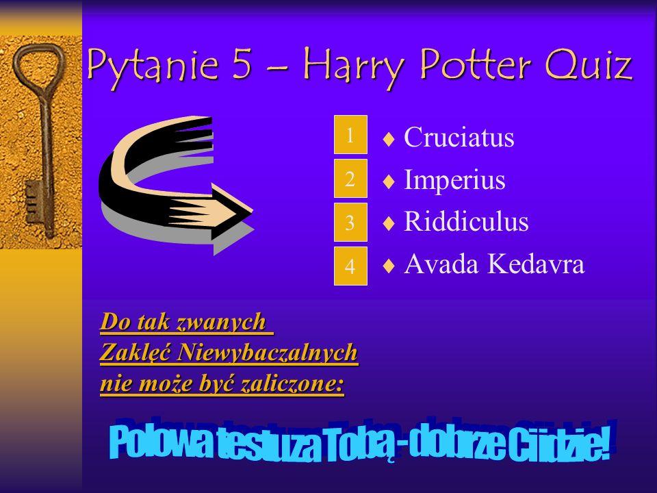 Pytanie 5 – Harry Potter Quiz Cruciatus Imperius Riddiculus Avada Kedavra 1 2 3 4Do tak zwanych Zaklęć Niewybaczalnych nie może być zaliczone:
