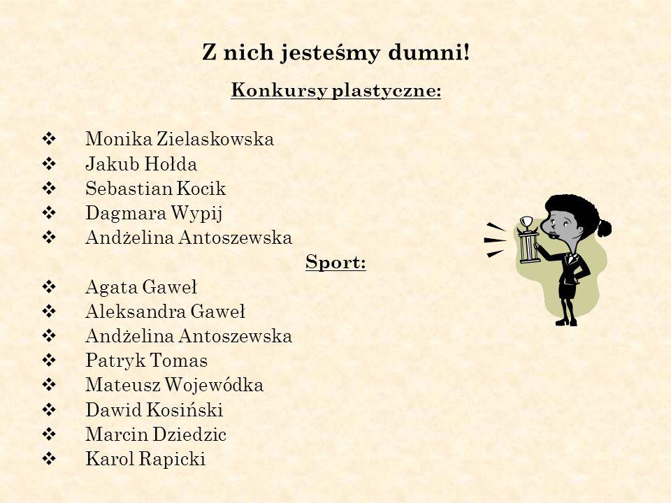 Z nich jesteśmy dumni! Konkursy plastyczne: Monika Zielaskowska Jakub Hołda Sebastian Kocik Dagmara Wypij Andżelina Antoszewska Sport: Agata Gaweł Ale