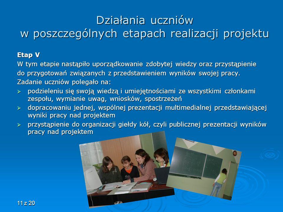 11 z 20 Działania uczniów w poszczególnych etapach realizacji projektu Etap V W tym etapie nastąpiło uporządkowanie zdobytej wiedzy oraz przystąpienie