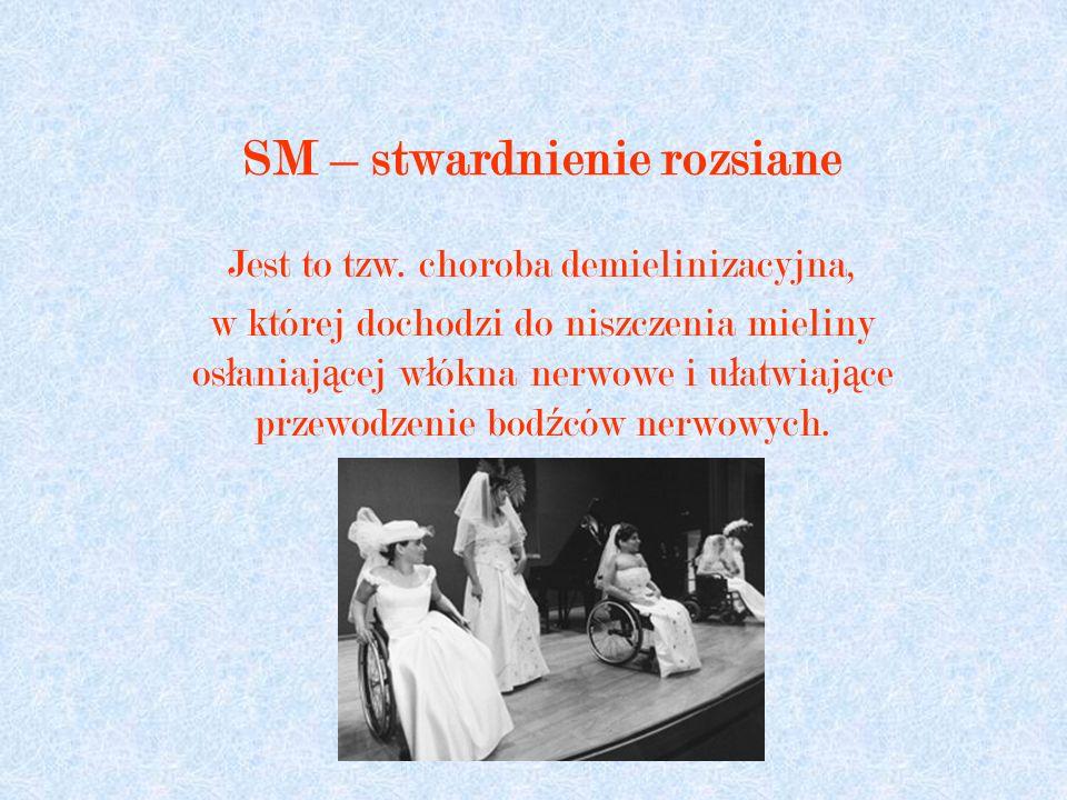 SM – stwardnienie rozsiane Jest to tzw. choroba demielinizacyjna, w której dochodzi do niszczenia mieliny os ł aniaj ą cej w ł ókna nerwowe i u ł atwi