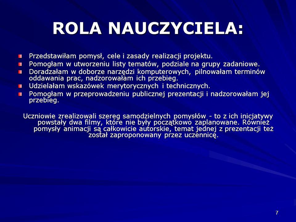 7 ROLA NAUCZYCIELA: Przedstawiłam pomysł, cele i zasady realizacji projektu. Pomogłam w utworzeniu listy tematów, podziale na grupy zadaniowe. Doradza