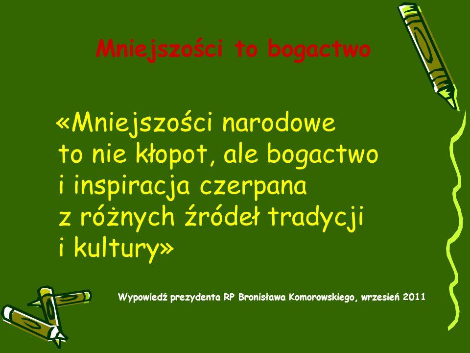 Mniejszości to bogactwo «Mniejszości narodowe to nie kłopot, ale bogactwo i inspiracja czerpana z różnych źródeł tradycji i kultury» Wypowiedź prezydenta RP Bronisława Komorowskiego, wrzesień 2011