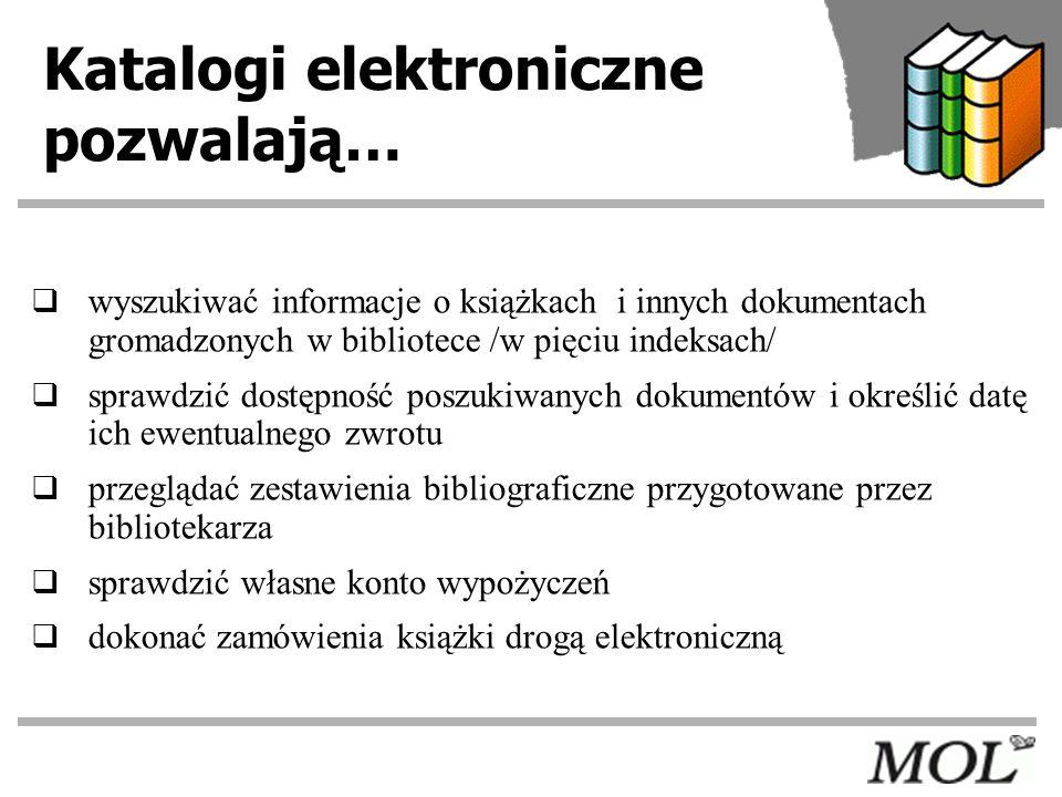 Katalogi elektroniczne pozwalają… wyszukiwać informacje o książkach i innych dokumentach gromadzonych w bibliotece /w pięciu indeksach/ sprawdzić dost