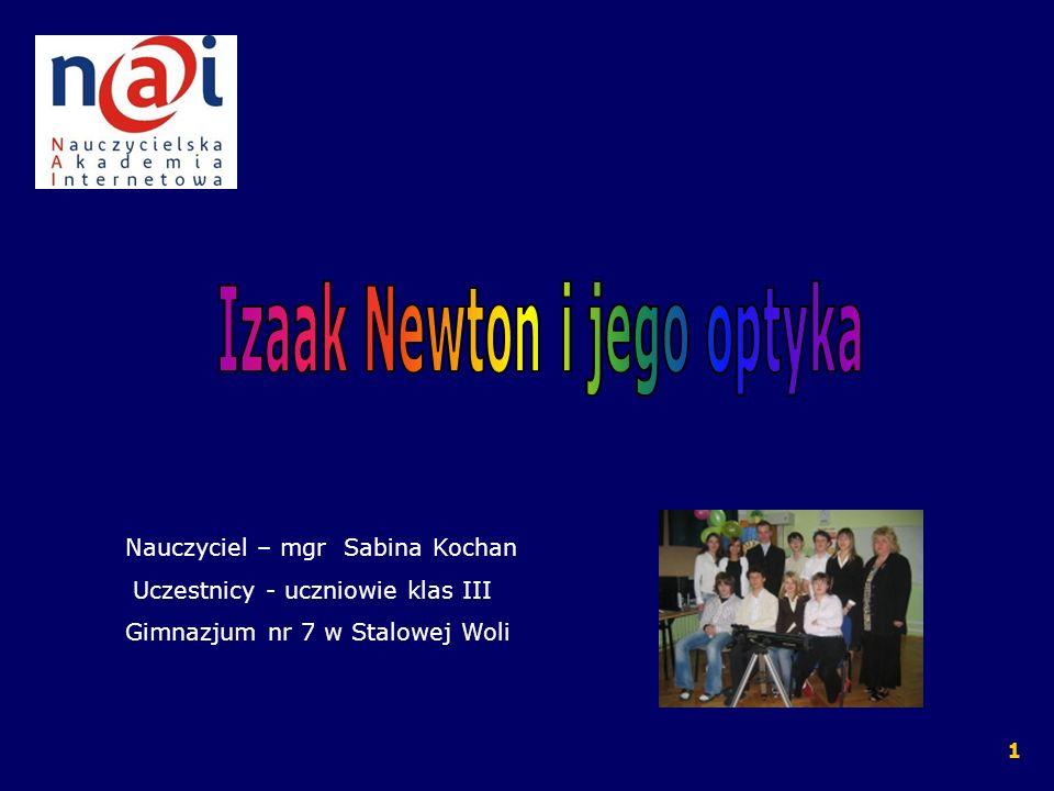 Cele projektu Uczniowie potrafią zinterpretować i przetworzyć informacje o Izaaku Newtonie i jego teorii światła uwzględniając kontekst historyczno – obyczajowy oraz konkurencyjną teorię naukową, a także ocenić znaczenie jego odkryć z optyki dla rozwoju nauki i techniki.
