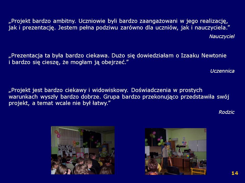 Projekt bardzo ambitny. Uczniowie byli bardzo zaangażowani w jego realizację, jak i prezentację. Jestem pełna podziwu zarówno dla uczniów, jak i naucz