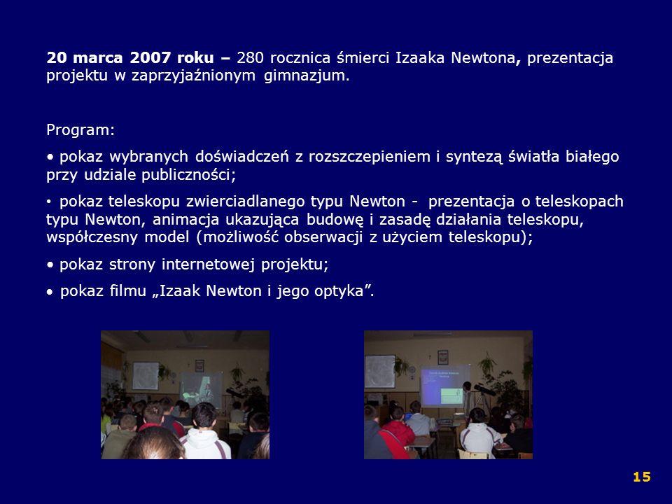 20 marca 2007 roku – 280 rocznica śmierci Izaaka Newtona, prezentacja projektu w zaprzyjaźnionym gimnazjum. Program: pokaz wybranych doświadczeń z roz