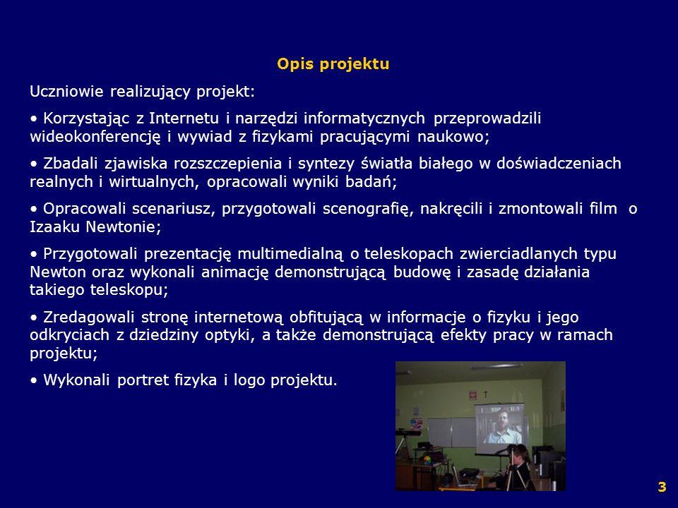 Narzędzia i programy komputerowe Pinnacle Studio Plus version 10 Titanium Edition – montaż filmu, Jase Paint Shop Pro 7 - opracowanie galerii zdjęć utrwalających wyniki doświadczeń, tworzenie grafiki na stronę internetową, KED - zredagowanie strony internetowej, Skype – przeprowadzenie wideokonferencji, applety Java – analiza zjawiska rozszczepienia światła białego, Microsoft Excel – sporządzenie wykresów zależności dotyczących zjawiska rozszczepienia światła białego w pryzmacie, Microsoft PowerPoint – wykonanie prezentacji multimedialnej, Adobe After Effects 7.0 – wykonanie animacji teleskopu zwierciadlanego, Microsoft Word - pisanie scenariusza do filmu, zaproszeń na prezentację projektu, broszur informacyjnych i innych dokumentów związanych z realizacją projektu, Przeglądarki i wyszukiwarki internetowe – wyszukiwanie informacji w Internecie.