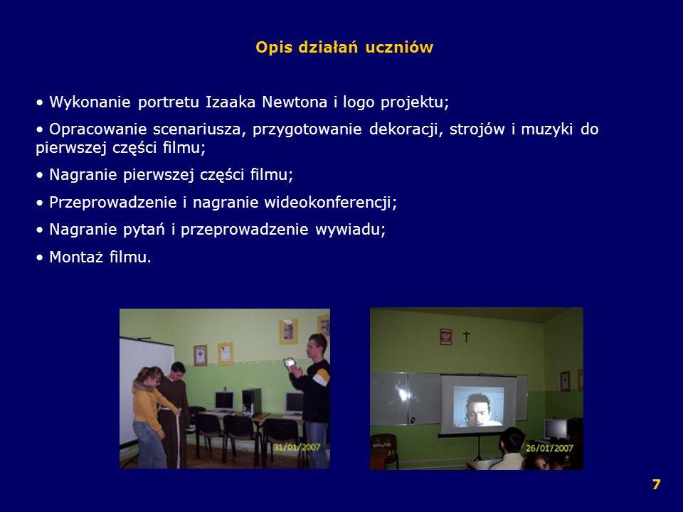 Opis działań uczniów Wykonanie portretu Izaaka Newtona i logo projektu; Opracowanie scenariusza, przygotowanie dekoracji, strojów i muzyki do pierwsze