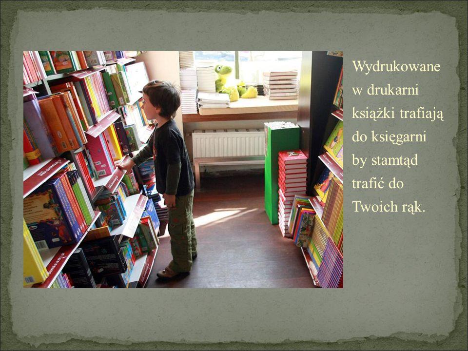 Wydrukowane w drukarni książki trafiają do księgarni by stamtąd trafić do Twoich rąk.