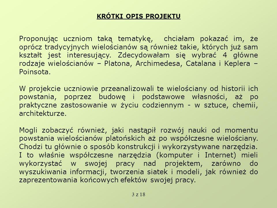 4 z 18 NARZĘDZIA I PROGRAMY KOMPUTEROWE W czasie trwania projektu wykorzystano: - przeglądarkę Google w celu wyszukania w Internecie informacji dotyczących wielościanów - programy Poly32, Cabri3D, Wingeom – przy ich pomocy uczniowie stworzyli siatki i modele wielościanów oraz proste animacje - PowerPoint został wykorzystany do stworzenia prezentacji efektów pracy poszczególnych grup - FrontPage – przy pomocy tego programu została stworzona strona internetowa, przedstawiająca realizację projektu - Gimp – wykorzystany do obróbki zdjęć z aparatu cyfrowego, oraz do stworzenia tła strony internetowej, strony tytułowej do albumów - Word – wykorzystany podczas przygotowania materiałów na gazetkę - edytor równań Microsoft Equation 3.0 – został zastosowany podczas pisania wzorów matematycznych dotyczących twierdzenia Eulera oraz wzorów na pole wielościanów Platona