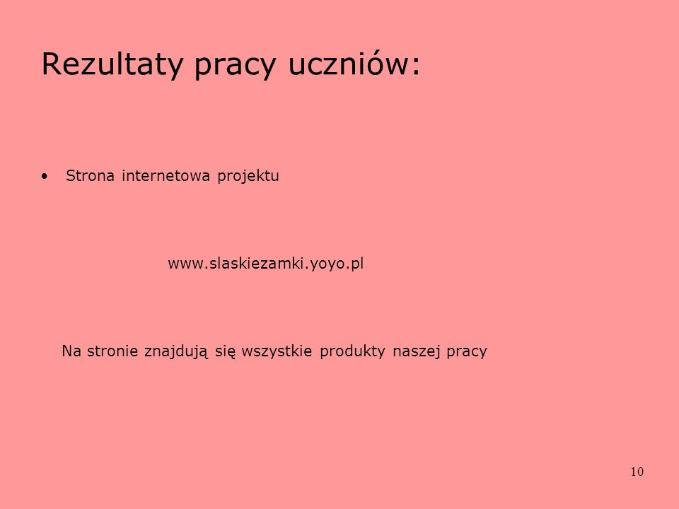 10 Rezultaty pracy uczniów: Strona internetowa projektu www.slaskiezamki.yoyo.pl Na stronie znajdują się wszystkie produkty naszej pracy