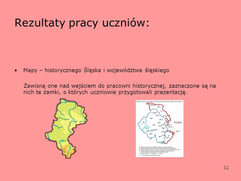 12 Rezultaty pracy uczniów: Mapy – historycznego Śląska i województwa śląskiego Zawisną one nad wejściem do pracowni historycznej, zaznaczone są na ni