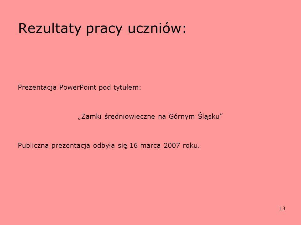 13 Rezultaty pracy uczniów: Prezentacja PowerPoint pod tytułem: Zamki średniowieczne na Górnym Śląsku Publiczna prezentacja odbyła się 16 marca 2007 r