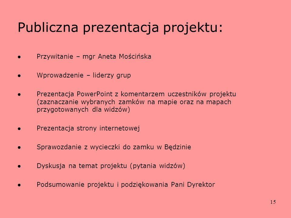 15 Publiczna prezentacja projektu: Przywitanie – mgr Aneta Mościńska Wprowadzenie – liderzy grup Prezentacja PowerPoint z komentarzem uczestników proj