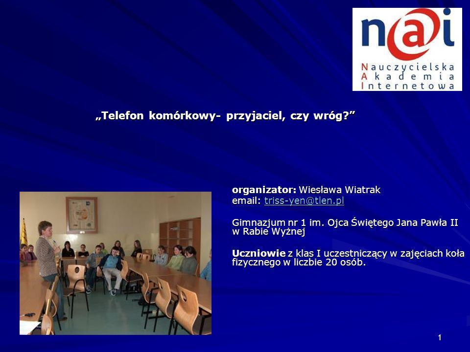 1 Telefon komórkowy- przyjaciel, czy wróg? organizator: Wiesława Wiatrak email: triss-yen@tlen.pl triss-yen@tlen.pl Gimnazjum nr 1 im. Ojca Świętego J