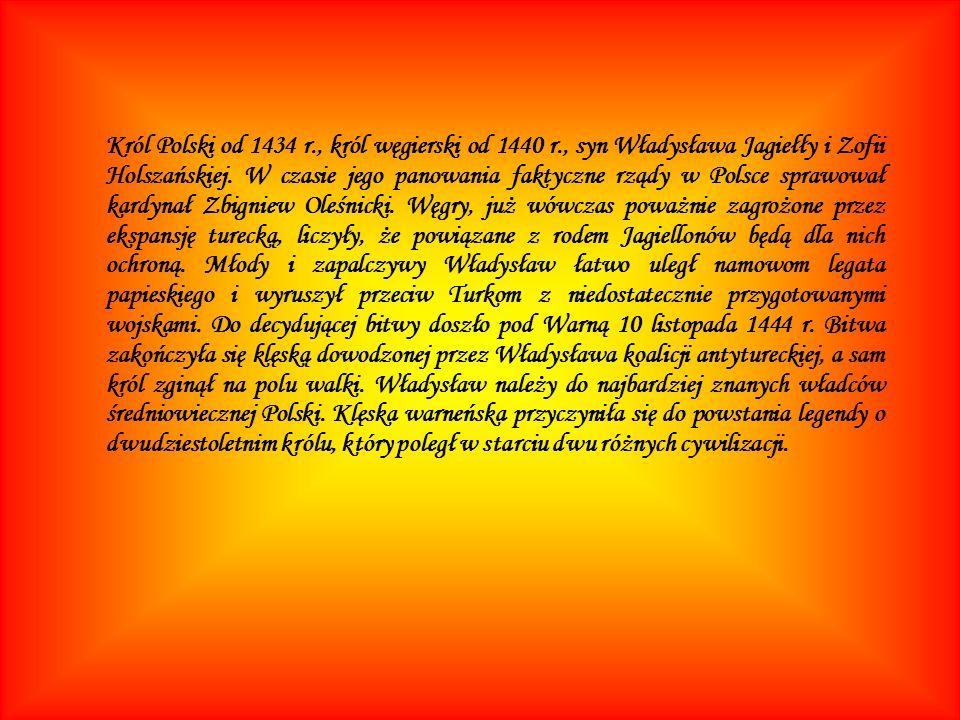 Król Polski od 1434 r., król węgierski od 1440 r., syn Władysława Jagiełły i Zofii Holszańskiej. W czasie jego panowania faktyczne rządy w Polsce spra