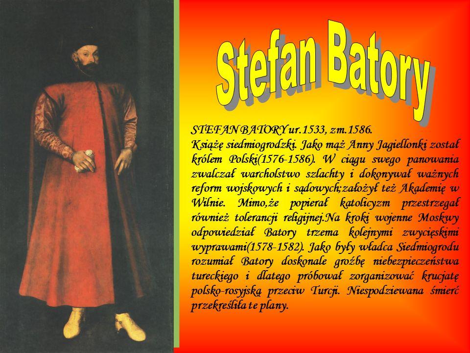 STEFAN BATORY ur.1533, zm.1586. Książę siedmiogrodzki. Jako mąż Anny Jagiellonki został królem Polski(1576-1586). W ciągu swego panowania zwalczał war
