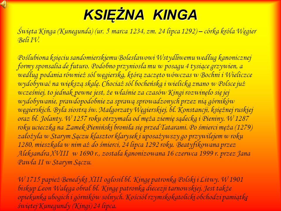 KSIĘŻNA KINGA Święta Kinga (Kunegunda) (ur. 5 marca 1234, zm. 24 lipca 1292) – córka króla Węgier Beli IV. Poślubiona księciu sandomierskiemu Bolesław
