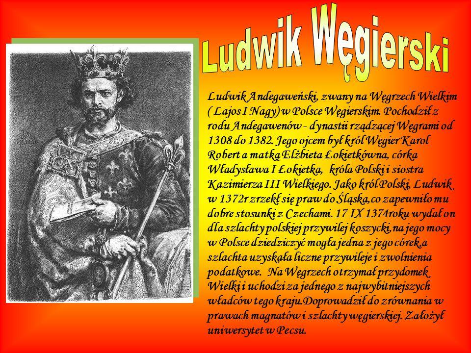 Ludwik Andegaweński, zwany na Węgrzech Wielkim ( Lajos I Nagy) w Polsce Węgierskim. Pochodził z rodu Andegawenów - dynastii rządzącej Węgrami od 1308