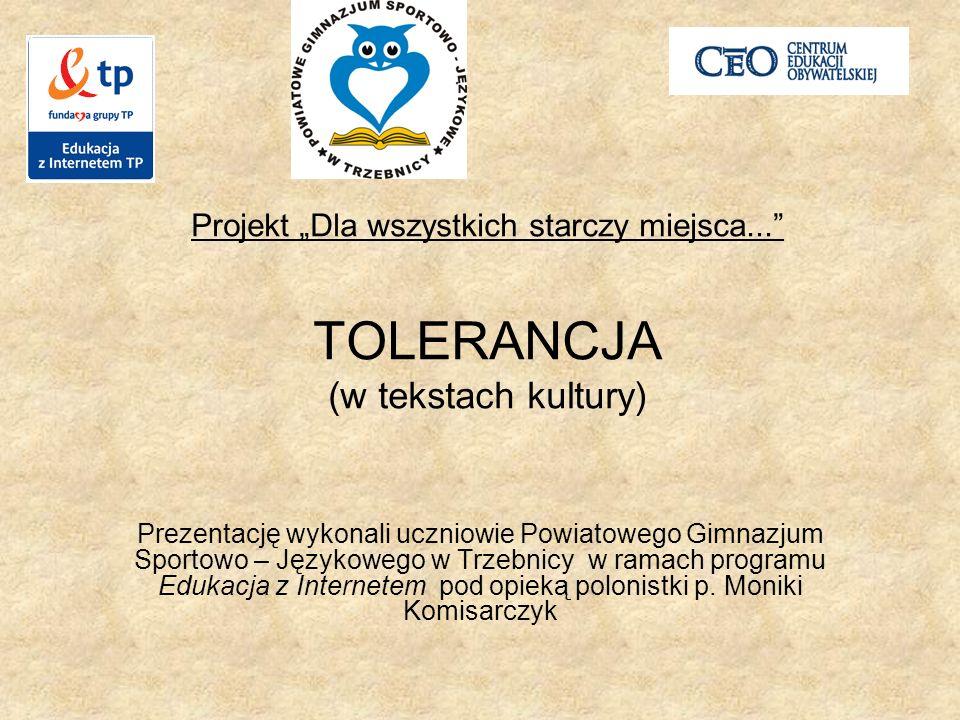 Projekt Dla wszystkich starczy miejsca... TOLERANCJA (w tekstach kultury) Prezentację wykonali uczniowie Powiatowego Gimnazjum Sportowo – Językowego w
