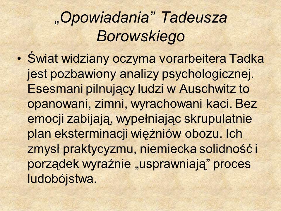 Opowiadania Tadeusza Borowskiego Świat widziany oczyma vorarbeitera Tadka jest pozbawiony analizy psychologicznej. Esesmani pilnujący ludzi w Auschwit