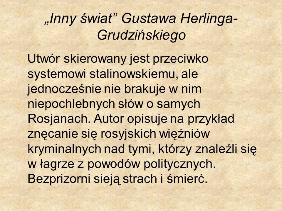 Inny świat Gustawa Herlinga- Grudzińskiego Utwór skierowany jest przeciwko systemowi stalinowskiemu, ale jednocześnie nie brakuje w nim niepochlebnych