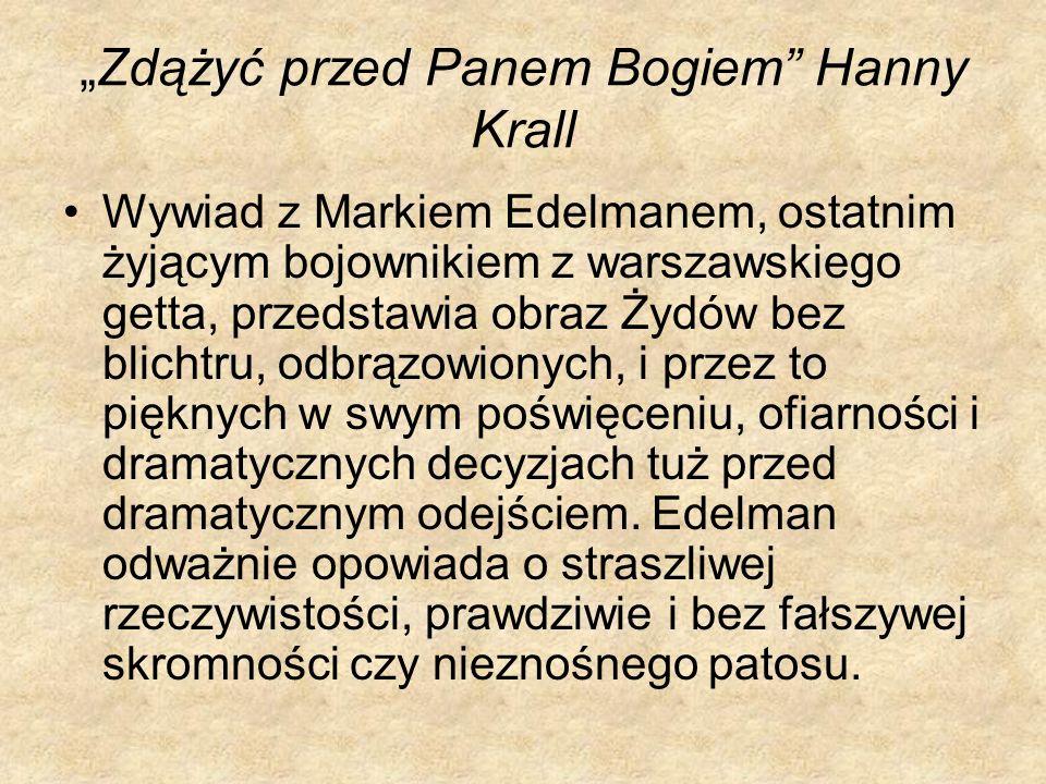 Zdążyć przed Panem Bogiem Hanny Krall Wywiad z Markiem Edelmanem, ostatnim żyjącym bojownikiem z warszawskiego getta, przedstawia obraz Żydów bez blic