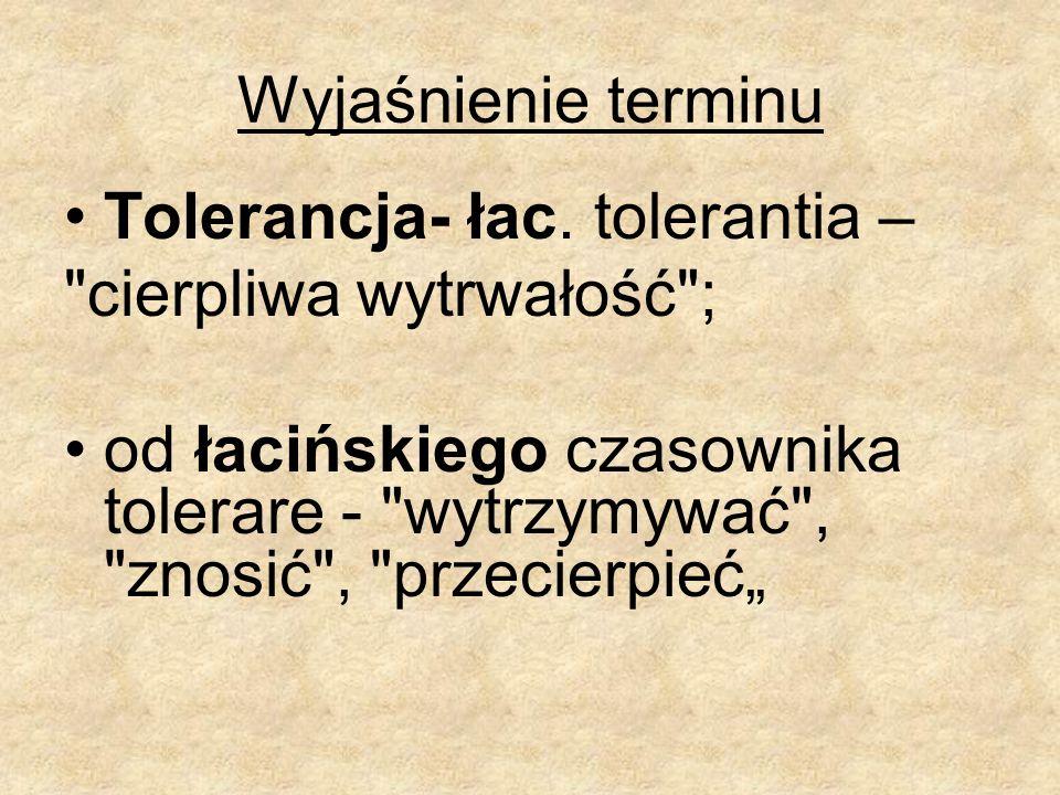 Wyjaśnienie terminu Tolerancja- łac. tolerantia –