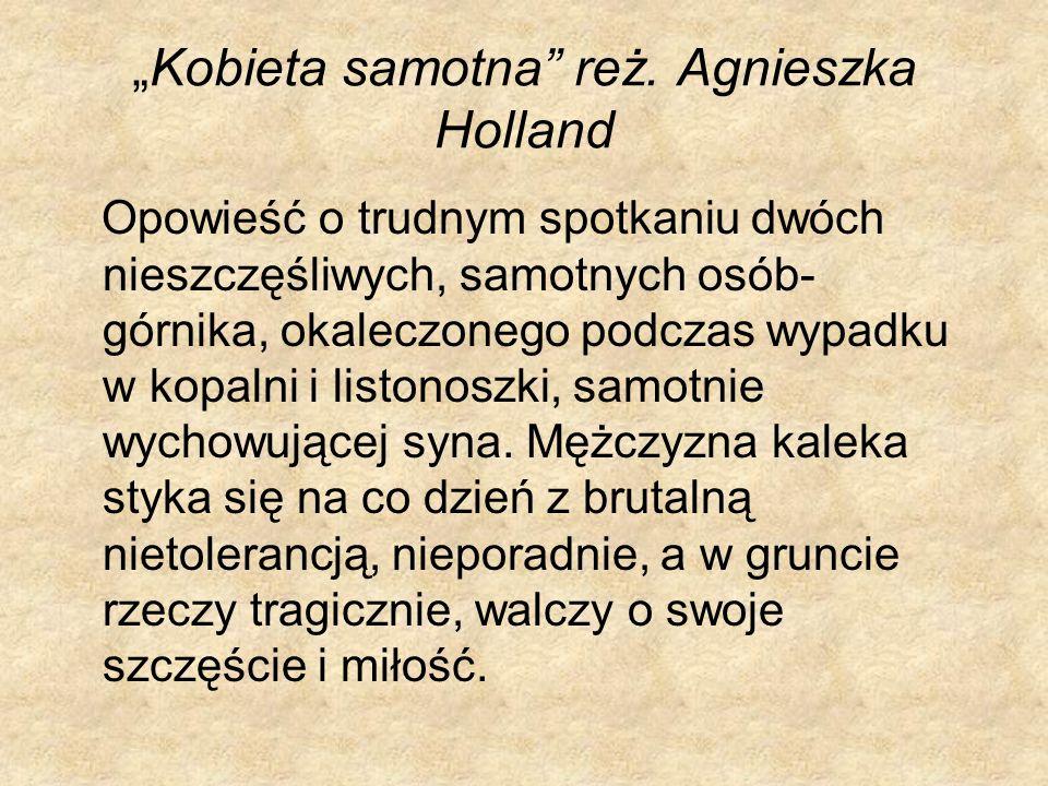 Kobieta samotna reż. Agnieszka Holland Opowieść o trudnym spotkaniu dwóch nieszczęśliwych, samotnych osób- górnika, okaleczonego podczas wypadku w kop