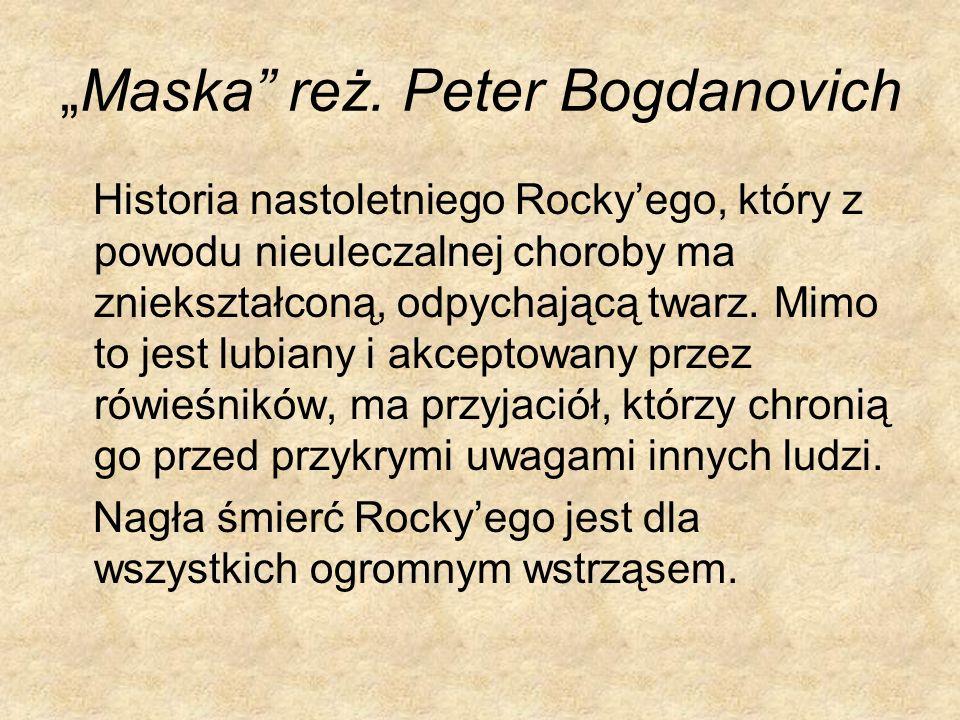 Maska reż. Peter Bogdanovich Historia nastoletniego Rockyego, który z powodu nieuleczalnej choroby ma zniekształconą, odpychającą twarz. Mimo to jest