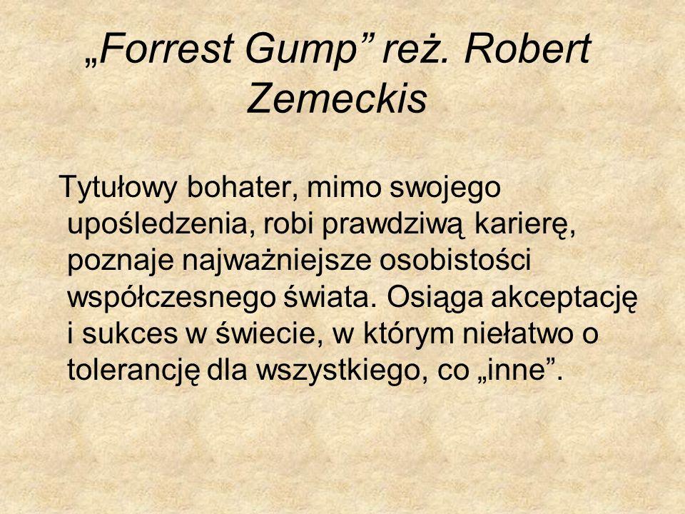 Forrest Gump reż. Robert Zemeckis Tytułowy bohater, mimo swojego upośledzenia, robi prawdziwą karierę, poznaje najważniejsze osobistości współczesnego