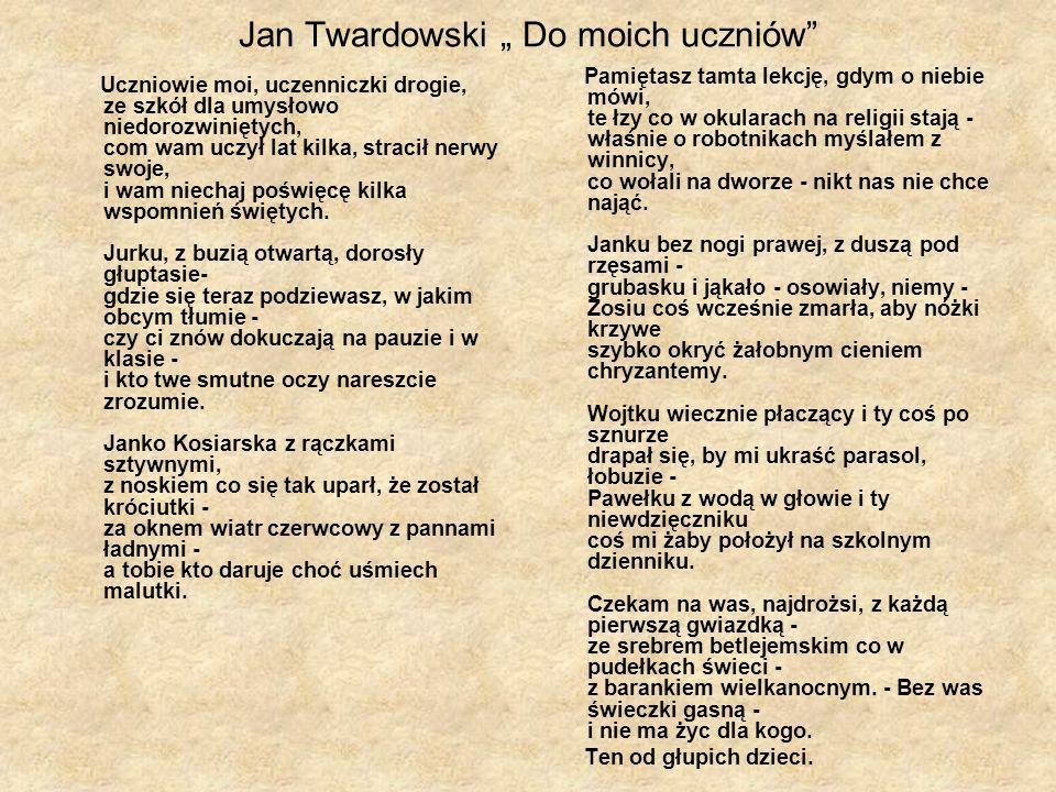 Jan Twardowski Do moich uczniów Uczniowie moi, uczenniczki drogie, ze szkół dla umysłowo niedorozwiniętych, com wam uczył lat kilka, stracił nerwy swo