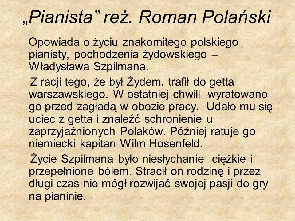 Pianista reż. Roman Polański Opowiada o życiu znakomitego polskiego pianisty, pochodzenia żydowskiego – Władysława Szpilmana. Z racji tego, że był Żyd