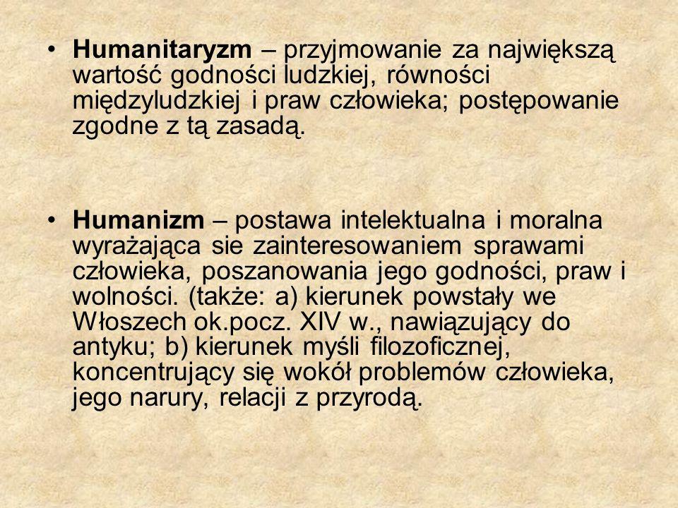 Humanitaryzm – przyjmowanie za największą wartość godności ludzkiej, równości międzyludzkiej i praw człowieka; postępowanie zgodne z tą zasadą. Humani