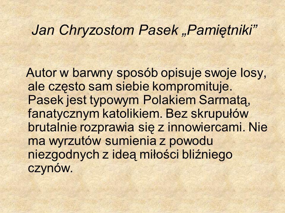 Jan Chryzostom Pasek Pamiętniki Autor w barwny sposób opisuje swoje losy, ale często sam siebie kompromituje. Pasek jest typowym Polakiem Sarmatą, fan
