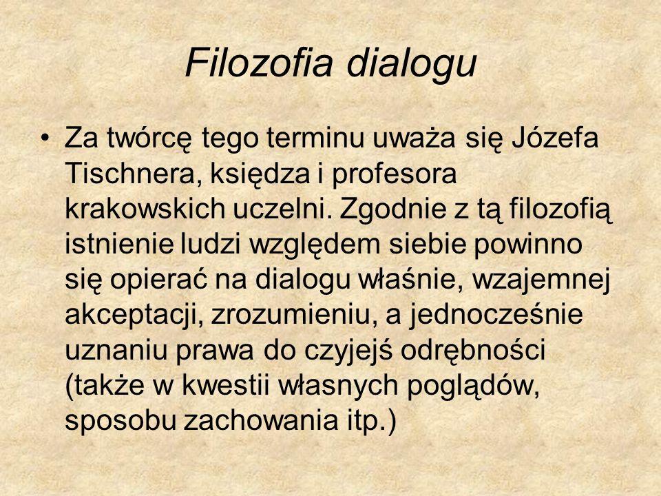 Filozofia dialogu Za twórcę tego terminu uważa się Józefa Tischnera, księdza i profesora krakowskich uczelni. Zgodnie z tą filozofią istnienie ludzi w