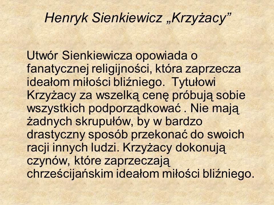 Henryk Sienkiewicz Krzyżacy Utwór Sienkiewicza opowiada o fanatycznej religijności, która zaprzecza ideałom miłości bliźniego. Tytułowi Krzyżacy za ws