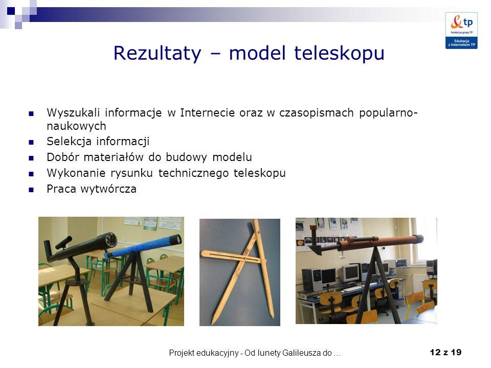 Projekt edukacyjny - Od lunety Galileusza do … 12 z 19 Rezultaty – model teleskopu Wyszukali informacje w Internecie oraz w czasopismach popularno- na