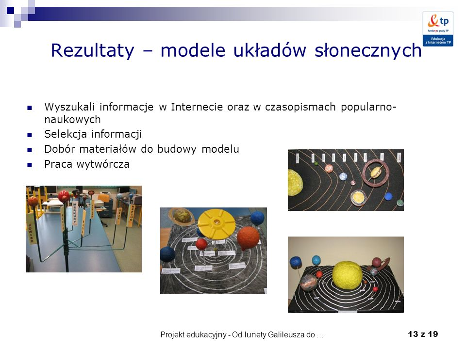 Projekt edukacyjny - Od lunety Galileusza do … 13 z 19 Rezultaty – modele układów słonecznych Wyszukali informacje w Internecie oraz w czasopismach po