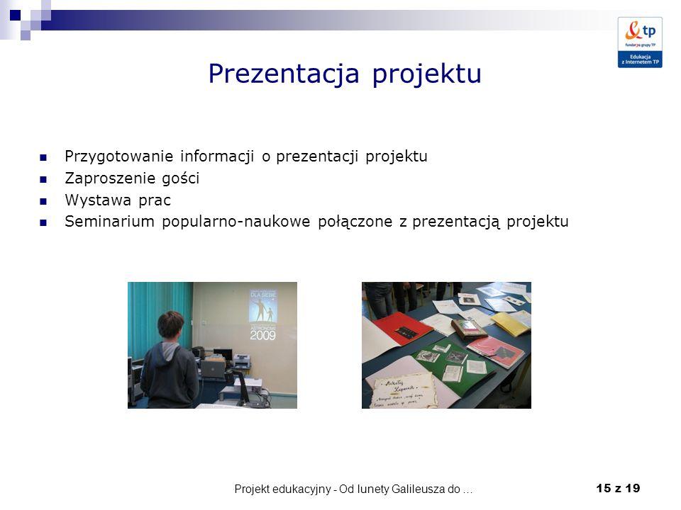 Projekt edukacyjny - Od lunety Galileusza do … 15 z 19 Prezentacja projektu Przygotowanie informacji o prezentacji projektu Zaproszenie gości Wystawa